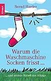 Warum die Waschmaschine Socken frisst...: ... und andere Rätsel des Alltags