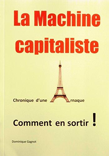 Couverture du livre La Machine capitaliste: Chronique  d'une  Arnaque, Comment en sortir !