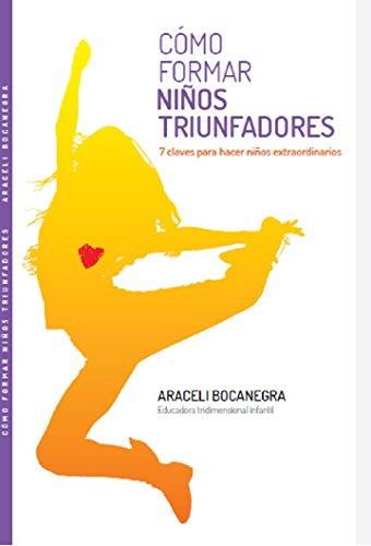 Como Formar Niños Triunfadores: 7 Claves para hacer niños extraordinarios por Araceli Bocanegra