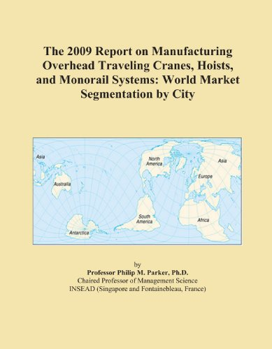 The 2009 Report on Manufacturing Overhead Traveling Cranes, Hoists, and Monorail Systems: World Market Segmentation by City