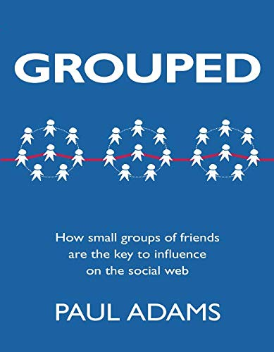 Grouped: How Small Groups of Friends are the Key to Influence on the Social Web (Voices That Matter) por Paul Adams Adams