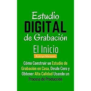 Estudio de Grabación Digital – El Inicio: El Inicio Cómo Construir un Estudio de Grabación en Casa Desde Cero y Obtener Alta Calidad Usando un Pr