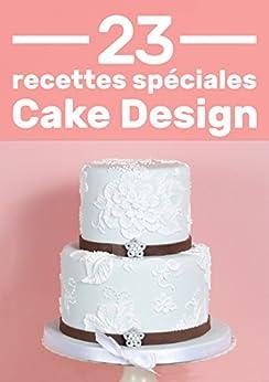 23 Recettes Spéciales Pour Cake Design: Des recettes expliquées pas à pas pour ne pas les louper !