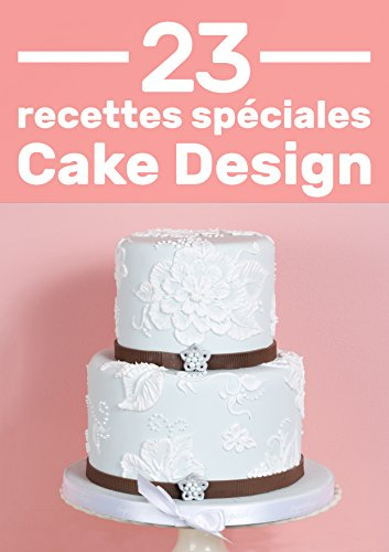 23 Recettes Spciales Pour Cake Design: Des recettes expliques pas  pas pour ne pas les louper !