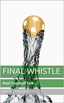 Final Whistle, Issue 00: Real Football Talk (Final Whistle Magazine Book 0) (English Edition) de [Robertson, John, Parkes, Will]