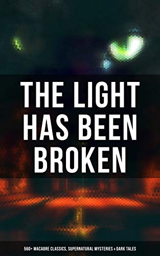 The Light Has Been Broken: 560+ Macabre Classics, Supernatural Mysteries & Dark Tales: The Mark of the Beast, Shapes in the Fire, A Ghost, The Man-Wolf, ... Gray, The Ghost Pirates... (English Edition)