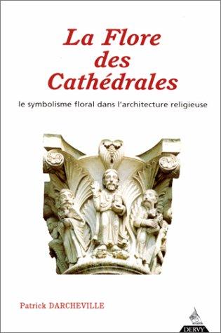 LA FLORE DES CATHEDRALES. Le symbolisme floral dans l'architecture religieuse par Patrick Darcheville