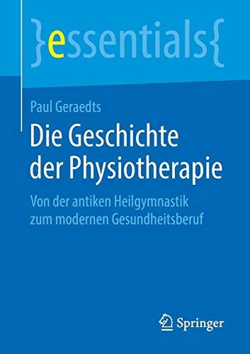 Die Geschichte der Physiotherapie: Von der antiken Heilgymnastik zum modernen Gesundheitsberuf (essentials)