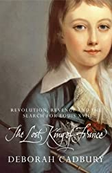 The Lost King of France : The Tragic Story of Marie-Antoinette's Favourite Son by Deborah Cadbury (2003-08-31)
