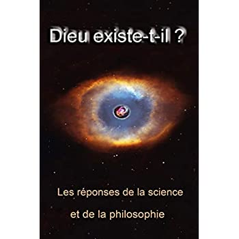 Dieu existe t-il ?: Les réponses de la science et de la philosophie