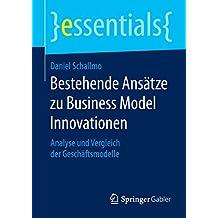 Bestehende Ansätze zu Business Model Innovationen: Analyse und Vergleich der Geschäftsmodelle (essentials)