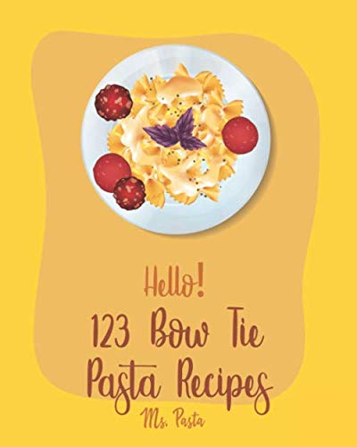 Hello! 123 Bow Tie Pasta Recipes: Best Bow Tie Pasta Cookbook Ever For Beginners [Vegetable Pasta Book, Homemade Sausage Recipe, Homemade Pasta Recipe, Fresh Pasta Recipe, Fresh Pasta Recipe] [Book 1]
