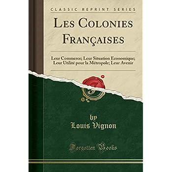 Les Colonies Françaises: Leur Commerce; Leur Situation Économique; Leur Utilité Pour La Métropole; Leur Avenir (Classic Reprint)