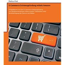 E-Commerce Existenzgründung mittels Amazon: Erfolgsfaktoren bei einer E-Commerce Existenzgründung von Handelsunternehmen mittels Amazon® Marketplace unter ... der Chancen und Risiken (German Edition)