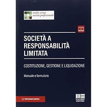 Società A Responsabilità Limitata. Costituzione, Gestione E Liquidazione. Manuale E Formulario