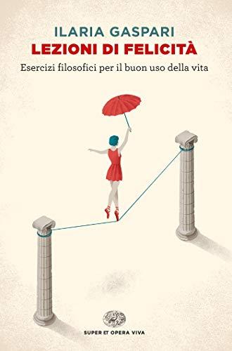 lezioni di felicità: esercizi filosofici per il buon uso della vita (super et. opera viva)