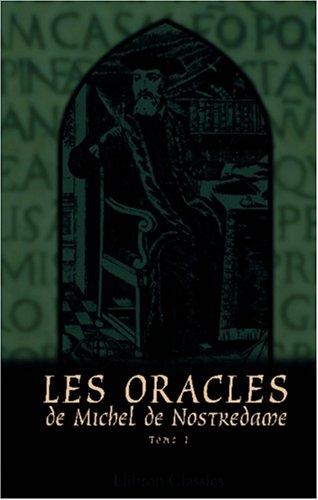 Les Oracles de Michel de Nostredame, astrologue, médecin et conseiller ordinare des Rois Henri II, François II et Charles IX: Tome 1 par Anatole Le Pelletier Michel Nostradamus