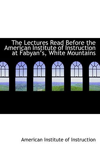 The Lectures Read Before the American Institute of Instruction at Fabyans, White Mountains