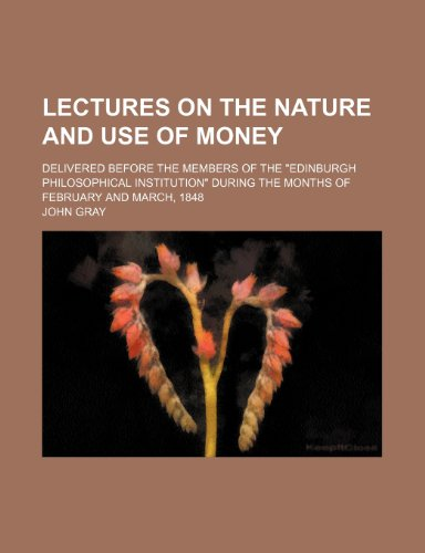 Lectures on the Nature and Use of Money; Delivered Before the Members of the