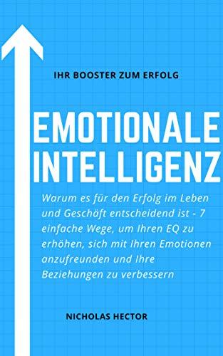 Emotionale Intelligenz: Warum es für den Erfolg im Leben und Geschäft entscheidend ist - 7 einfache Wege, um Ihren EQ zu erhöhen, sich mit Ihren Emotionen anzufreunden und Ihre Beziehungen verbessern