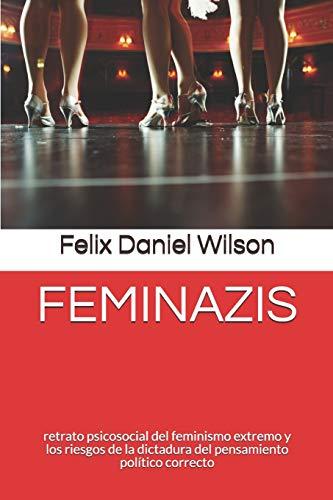 FEMINAZIS: retrato psicosocial del feminismo extremo y los riesgos de la dictadura del pensamiento político correcto por Felix Daniel Wilson
