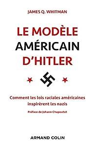 Le modèle américain d\'Hitler : Comment les lois raciales américaines inspirèrent les nazis par James Q. Whitman