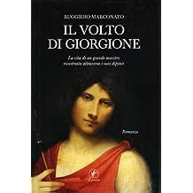 Il volto di Giorgione. La vita di un grande maestro ricostruita attraverso i suoi dipinti