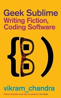 Geek Sublime: Writing Fiction, Coding Software (English Edition) von [Chandra, Vikram]