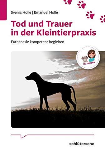 Tod und Trauer in der Kleintierpraxis: Euthanasie kompetent begleiten (Reihe TFA-Wissen)