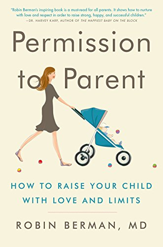 Permission to Parent: How to Raise Your Child with Love and Limits por Robin Berman MD