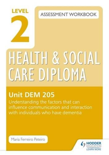 Level 2 Health & Social Care Diploma DEM 205 Assessment Workbook: Understand the factors that can influence communication and interaction with ... have dementia (Level 2 Assessment Workbook)