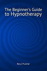 The Beginner's Guide to Hypnotherapy by Rory Z Fulcher (2014-11-25)
