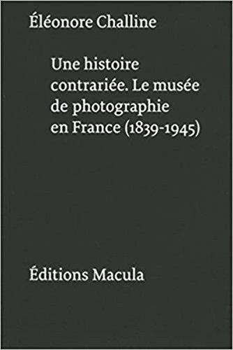 Une histoire contrariée : Le musée de photographie en France (1839-1945) par Eléonore Challine