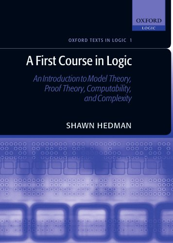 A First Course in Logic : An Introduction to Model Theory, Proof Theory, Computability, and Complexity: An Introduction to Model Theory, Proof Theory, ... and Complexity (Oxford Texts in Logic)