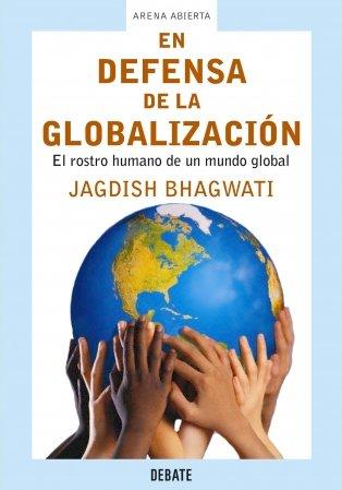 En defensa de la globalización: El rostro humano de un mundo global (ARENA ABIERTA) por Jagdish Bhagwati
