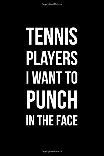 Tennis Players I Want To Punch In The Face: Funny Notebook with Blank Lined Pages For Your Sporty Friends and Family For Journaling, Note Taking And Jotting Down Ideas -
