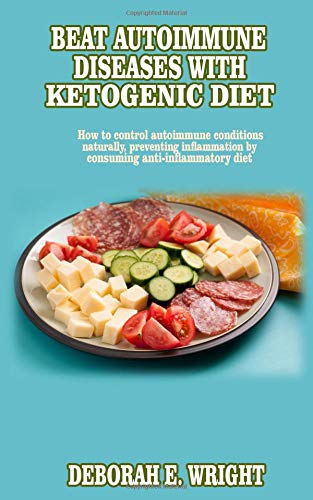 Beat Autoimmune diseases with ketogenic diet: How to control autoimmune conditions naturally, preventing inflammation by consuming anti-inflammatory diet