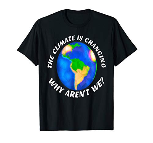 The Climate is Changing Why Aren't We? Activist Save Planet T-Shirt