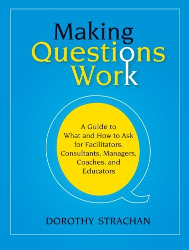Making Questions Work: A Guide to What and How to Ask for Facilitators, Consultants, Managers, Coaches, and Educators: A Guide to How and What to Ask ... Consultants, Managers, Coaches, and Educators