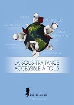 La Sous-Traitance Accessible à Tous: Boostez votre Business en Faisant Travailler les Autres pour Vous ! par [Costaz, Yann]