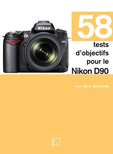 58 tests d\'objectifs pour le Nikon D90 (French Edition)