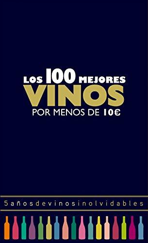 Los 100 mejores vinos por menos de 10 euros : 5 años de vinos inolvidables (Claves para entender)