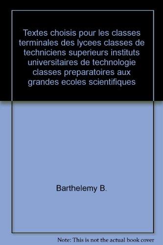 Textes choisis pour les classes terminales des lycees classes de techniciens superieurs instituts universitaires de technologie classes preparatoires aux grandes ecoles scientifiques par Barthelemy B.