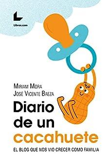 Diario de un cacahuete: El blog que nos vio crecer como familia de [Baeza, José Vicente, Mora, Miriam]