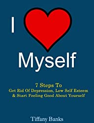 I Love Myself: 7 Steps to Get Rid Of Depression, Low Self Esteem and Start Feeling Good About Yourself