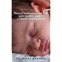 Manual audiovisual del bebé para madres, padres y abuelos principiantes: consejos pediátricos del Dr. Meyer Magarici (Spanish Edition)