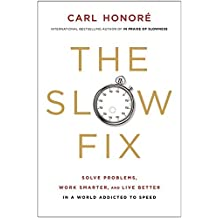 The Slow Fix: Solve Problems, Work Smarter, and Live Better in a World Addicted to Speed by Honore, Carl (2013) Hardcover