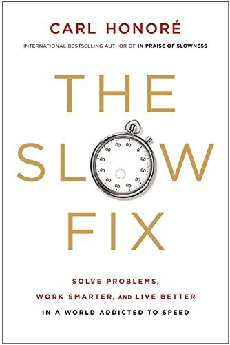 The Slow Fix: Solve Problems, Work Smarter, and Live Better in a World Addicted to Speed by Carl Honore (2013-01-29)