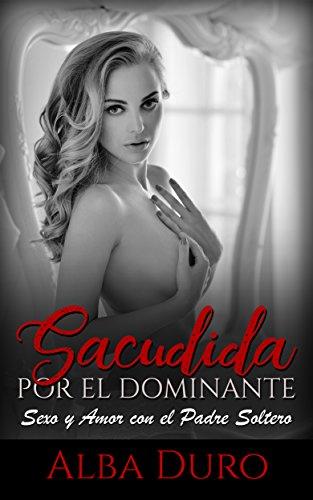 Sacudida por el Dominante: Sexo y Amor con el Padre Soltero (Novela de Romance y Erótica) por Alba Duro