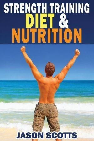 [(Strength Training Diet & Nutrition : 7 Key Things to Create the Right Strength Training Diet Plan for You)] [By (author) Jason Scotts] published on (May, 2013)